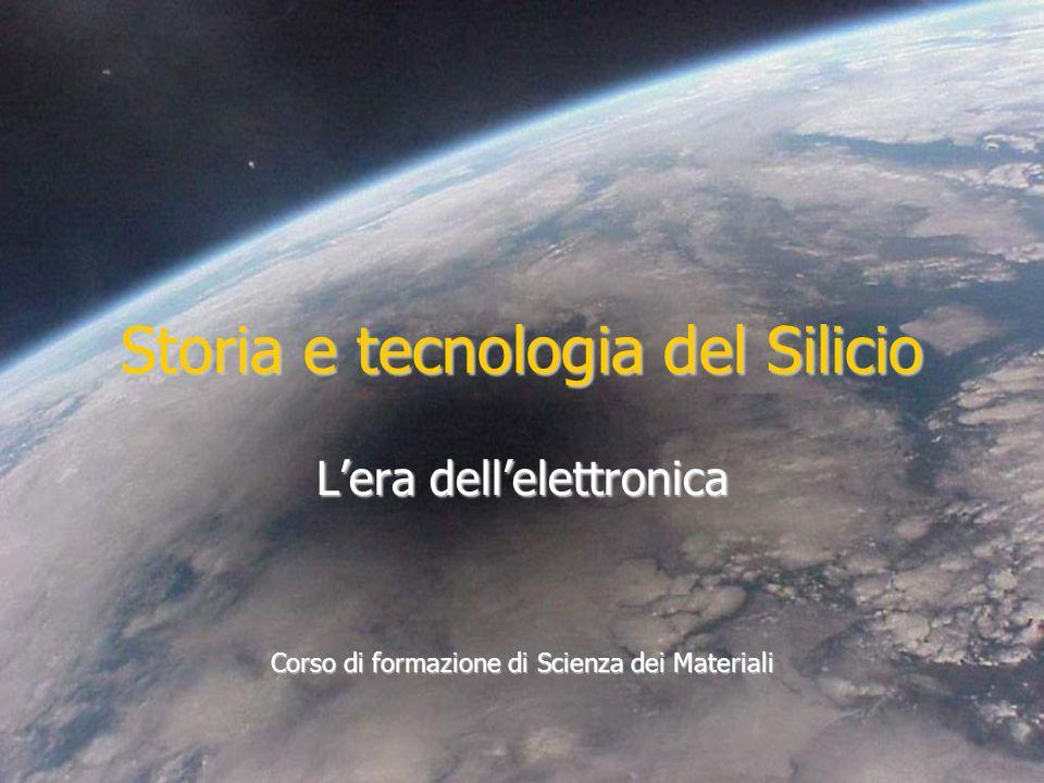 Storia e tecnologia del Silicio Lera dellelettronica Corso di formazione di Scienza dei Materiali