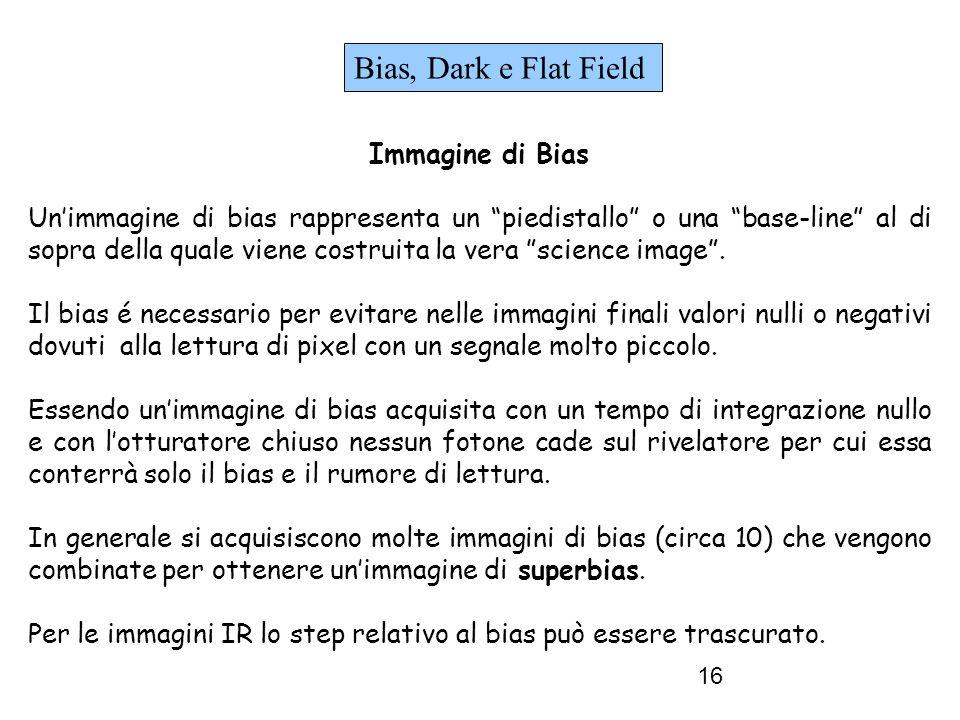 16 Bias, Dark e Flat Field Immagine di Bias Unimmagine di bias rappresenta un piedistallo o una base-line al di sopra della quale viene costruita la vera science image.