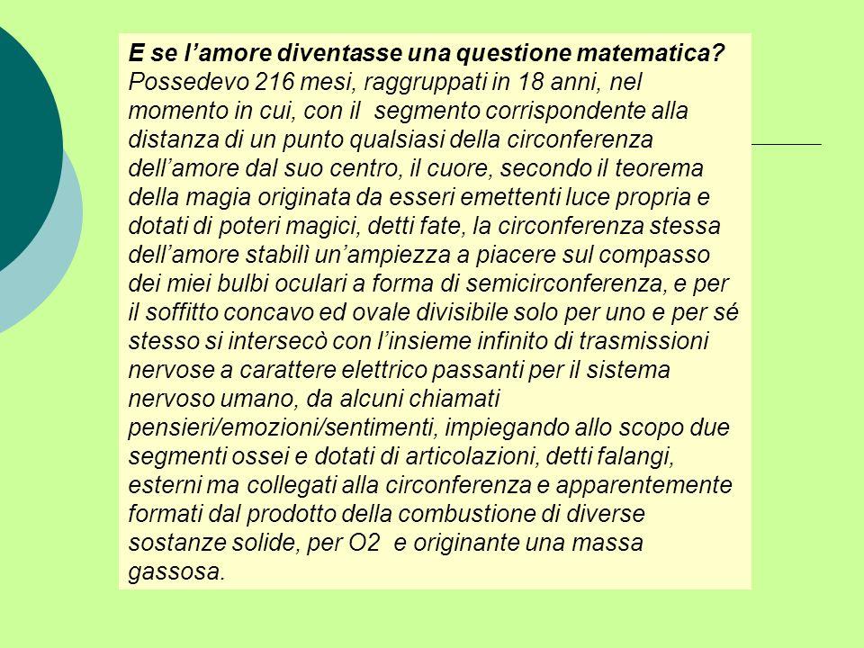 E se lamore diventasse una questione matematica? Possedevo 216 mesi, raggruppati in 18 anni, nel momento in cui, con il segmento corrispondente alla d