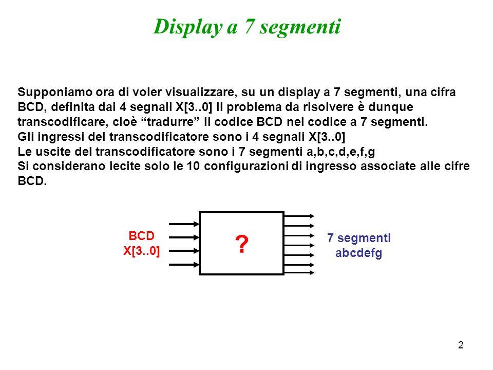 2 Display a 7 segmenti Supponiamo ora di voler visualizzare, su un display a 7 segmenti, una cifra BCD, definita dai 4 segnali X[3..0] Il problema da