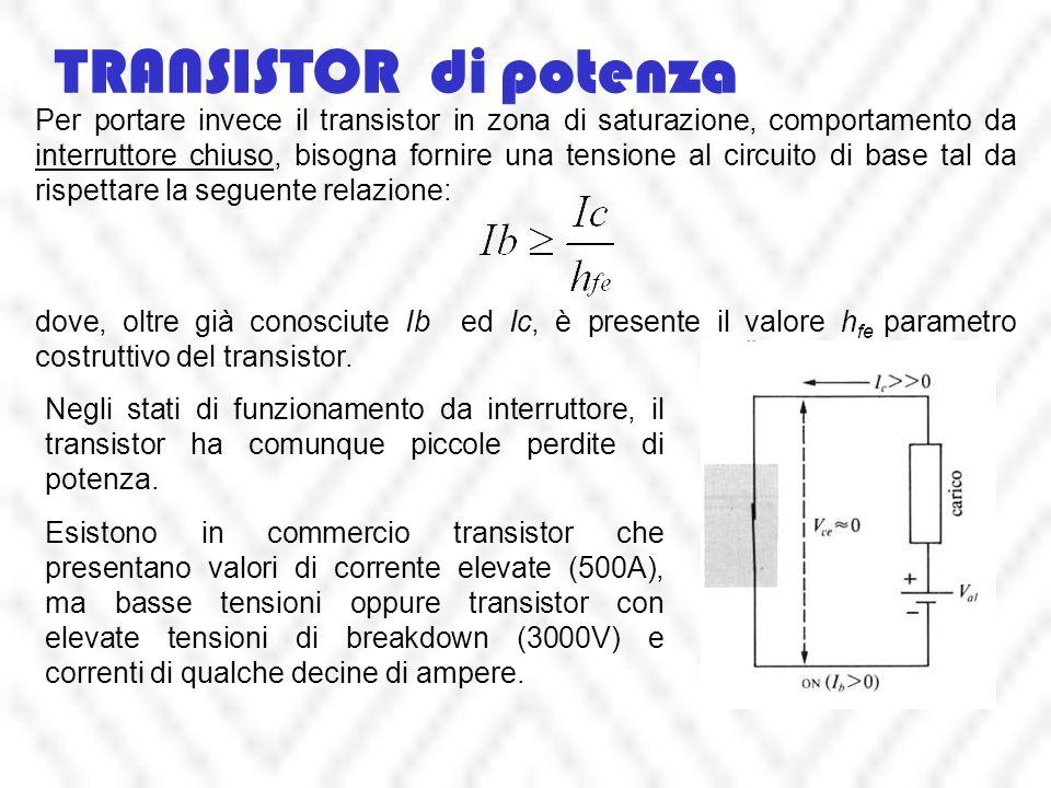 TRANSISTOR di potenza Per portare invece il transistor in zona di saturazione, comportamento da interruttore chiuso, bisogna fornire una tensione al circuito di base tal da rispettare la seguente relazione: dove, oltre già conosciute Ib ed Ic, è presente il valore h fe parametro costruttivo del transistor.