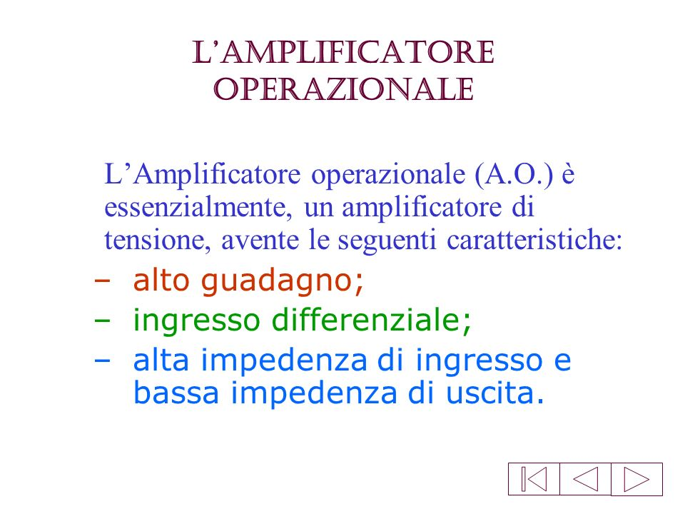 LAmplificatore Operazionale LAmplificatore operazionale (A.O.) è essenzialmente, un amplificatore di tensione, avente le seguenti caratteristiche: –alto guadagno; –ingresso differenziale; –alta impedenza di ingresso e bassa impedenza di uscita.