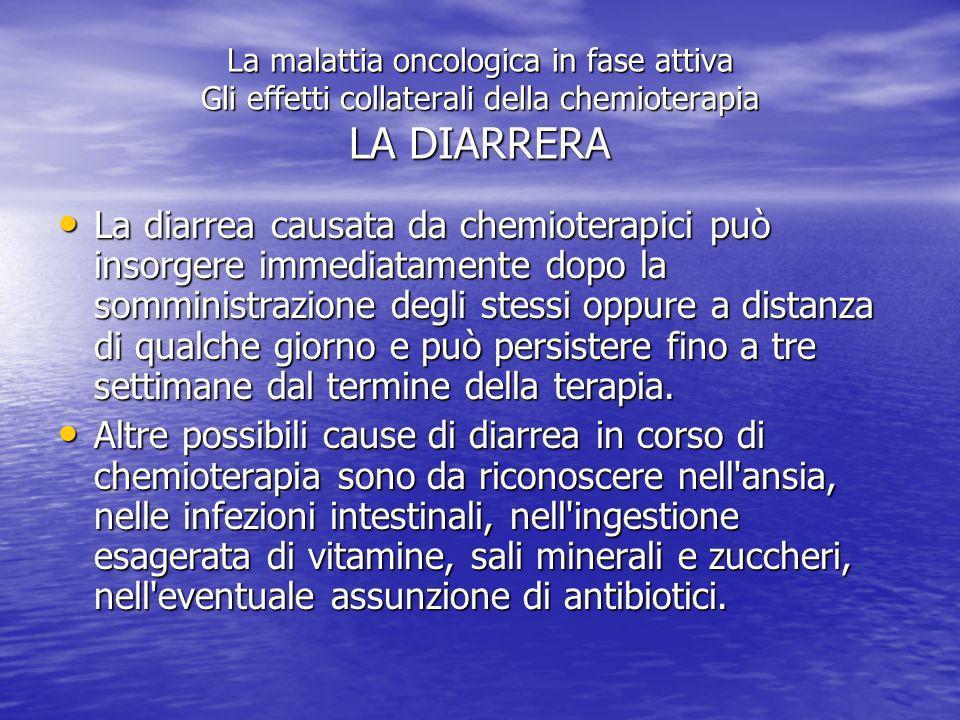La malattia oncologica in fase attiva Gli effetti collaterali della chemioterapia LA DIARRERA Per diarrea si intende la presenza di tre o più scariche