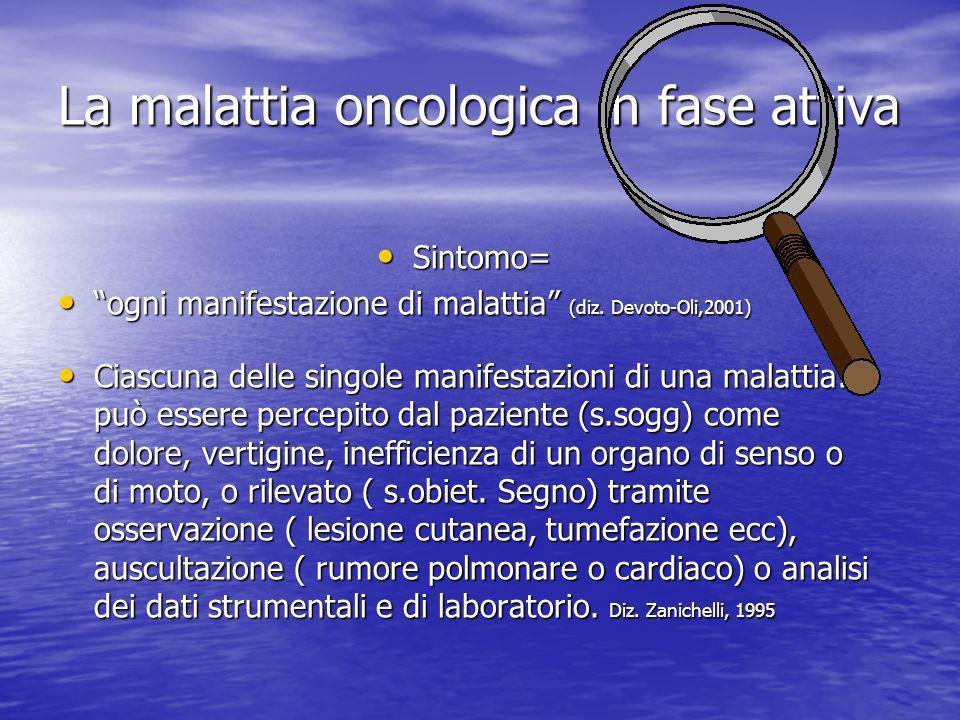 La malattia oncologica in fase attiva Sintomo= Sintomo= ogni manifestazione di malattia (diz.