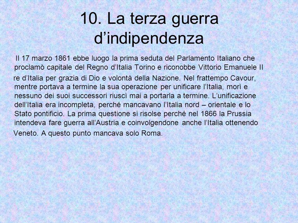 10. La terza guerra dindipendenza Il 17 marzo 1861 ebbe luogo la prima seduta del Parlamento Italiano che proclamò capitale del Regno dItalia Torino e