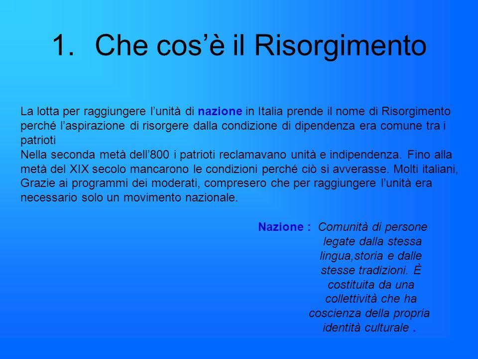1.Che cosè il Risorgimento La lotta per raggiungere lunità di nazione in Italia prende il nome di Risorgimento perché laspirazione di risorgere dalla