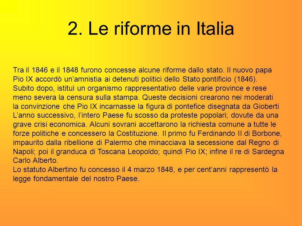 2. Le riforme in Italia Tra il 1846 e il 1848 furono concesse alcune riforme dallo stato. Il nuovo papa Pio IX accordò unamnistia ai detenuti politici