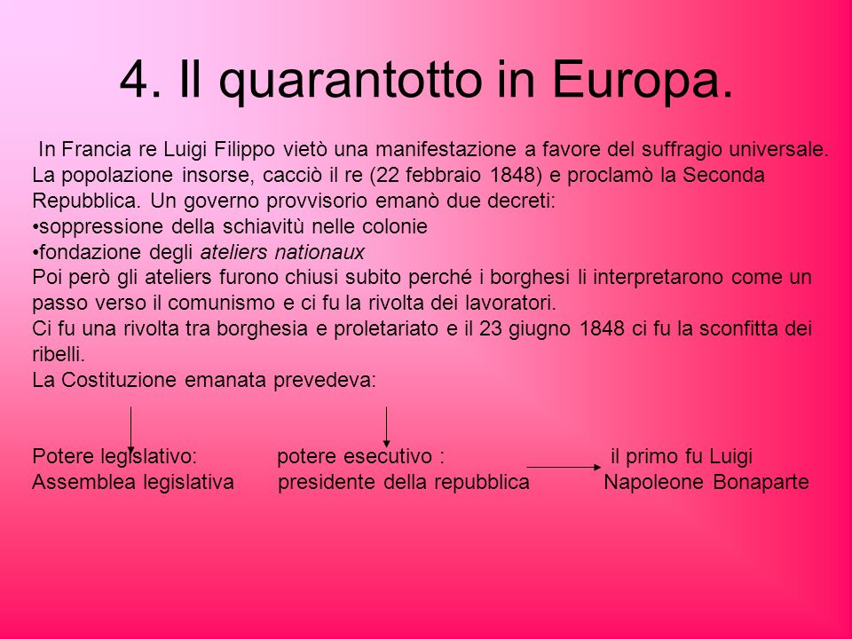 4. Il quarantotto in Europa. In Francia re Luigi Filippo vietò una manifestazione a favore del suffragio universale. La popolazione insorse, cacciò il