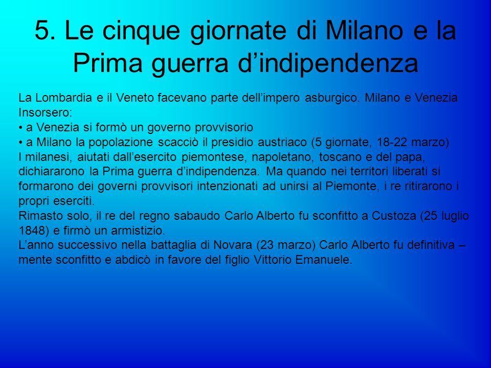 5. Le cinque giornate di Milano e la Prima guerra dindipendenza La Lombardia e il Veneto facevano parte dellimpero asburgico. Milano e Venezia Insorse