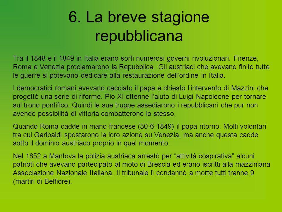 6. La breve stagione repubblicana Tra il 1848 e il 1849 in Italia erano sorti numerosi governi rivoluzionari. Firenze, Roma e Venezia proclamarono la
