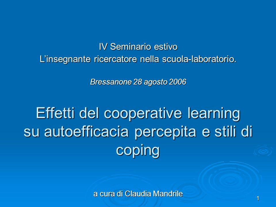 1 Effetti del cooperative learning su autoefficacia percepita e stili di coping a cura di Claudia Mandrile IV Seminario estivo Linsegnante ricercatore