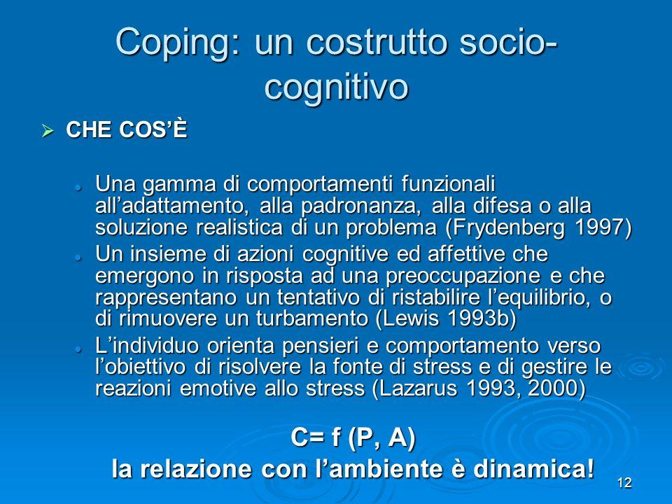 12 Coping: un costrutto socio- cognitivo CHE COSÈ CHE COSÈ Una gamma di comportamenti funzionali alladattamento, alla padronanza, alla difesa o alla s