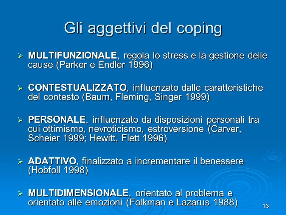 13 Gli aggettivi del coping MULTIFUNZIONALE, regola lo stress e la gestione delle cause (Parker e Endler 1996) MULTIFUNZIONALE, regola lo stress e la