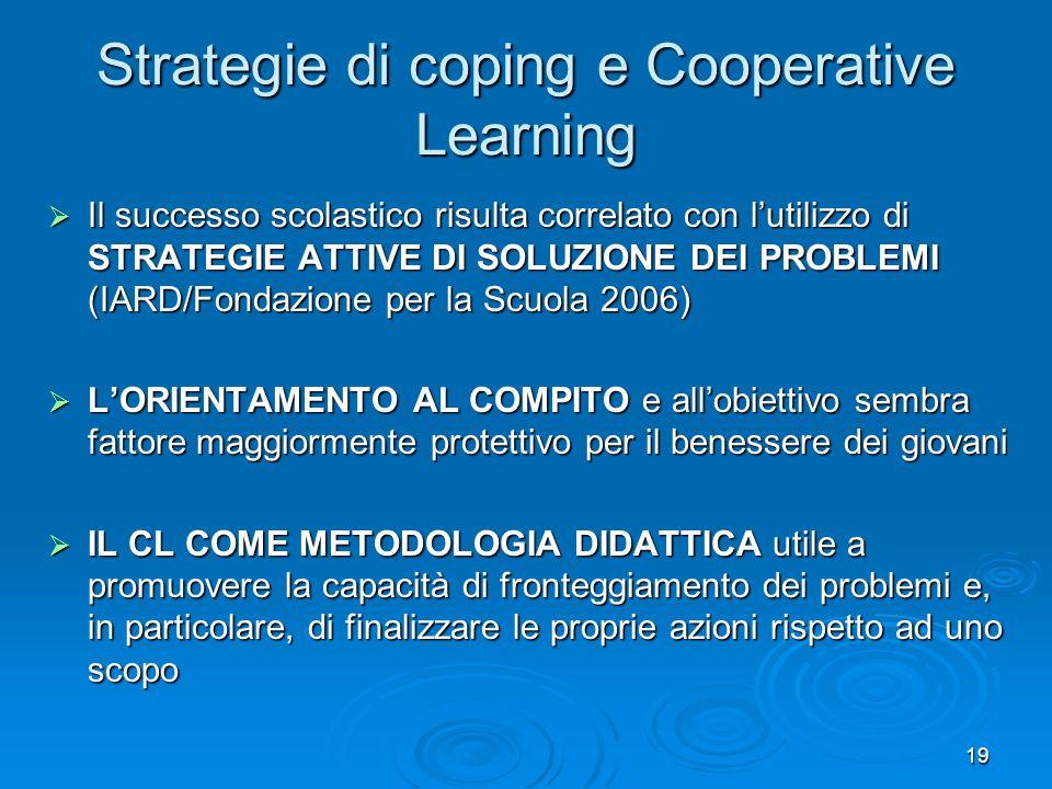 19 Strategie di coping e Cooperative Learning Il successo scolastico risulta correlato con lutilizzo di STRATEGIE ATTIVE DI SOLUZIONE DEI PROBLEMI (IA
