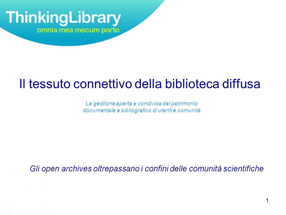 1 Gli open archives oltrepassano i confini delle comunità scientifiche Il tessuto connettivo della biblioteca diffusa La gestione aperta e condivisa del patrimonio documentale e bibliografico di utenti e comunità
