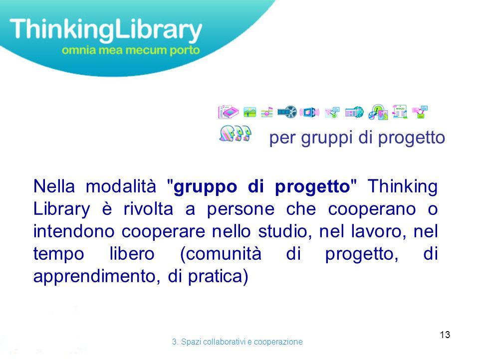 13 Nella modalità gruppo di progetto Thinking Library è rivolta a persone che cooperano o intendono cooperare nello studio, nel lavoro, nel tempo libero (comunità di progetto, di apprendimento, di pratica) 3.
