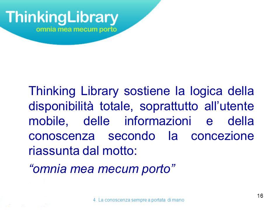 16 Thinking Library sostiene la logica della disponibilità totale, soprattutto allutente mobile, delle informazioni e della conoscenza secondo la concezione riassunta dal motto: omnia mea mecum porto 4.