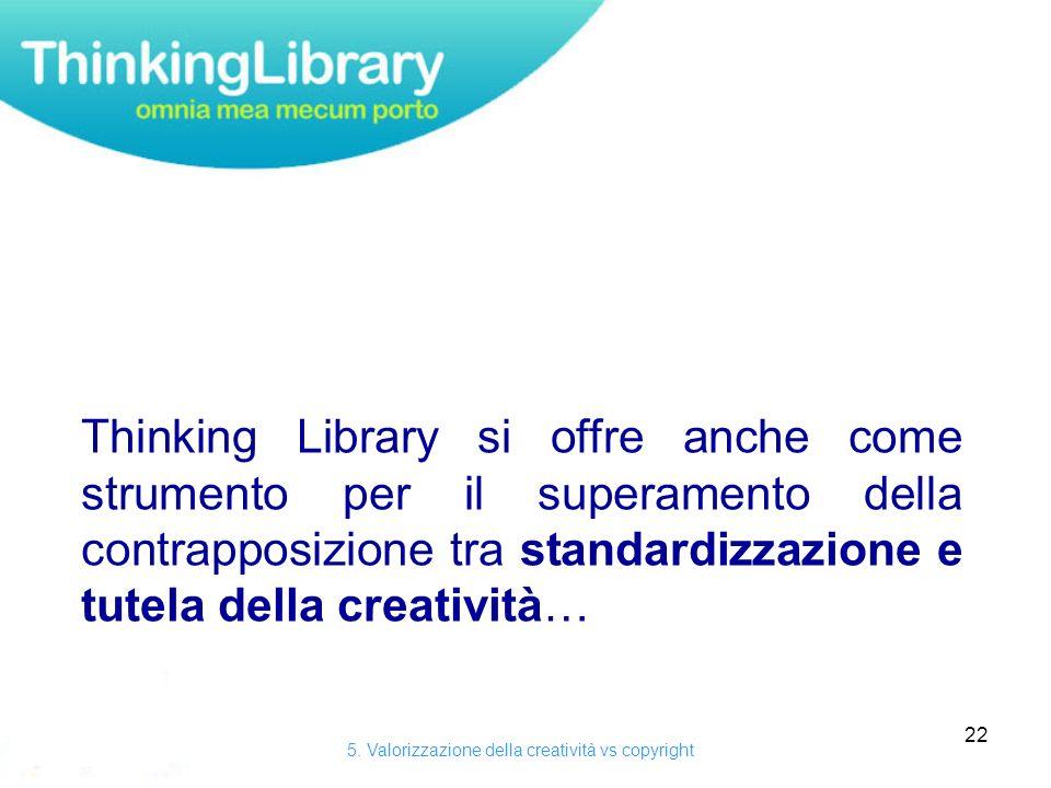 22 Thinking Library si offre anche come strumento per il superamento della contrapposizione tra standardizzazione e tutela della creatività… 5.