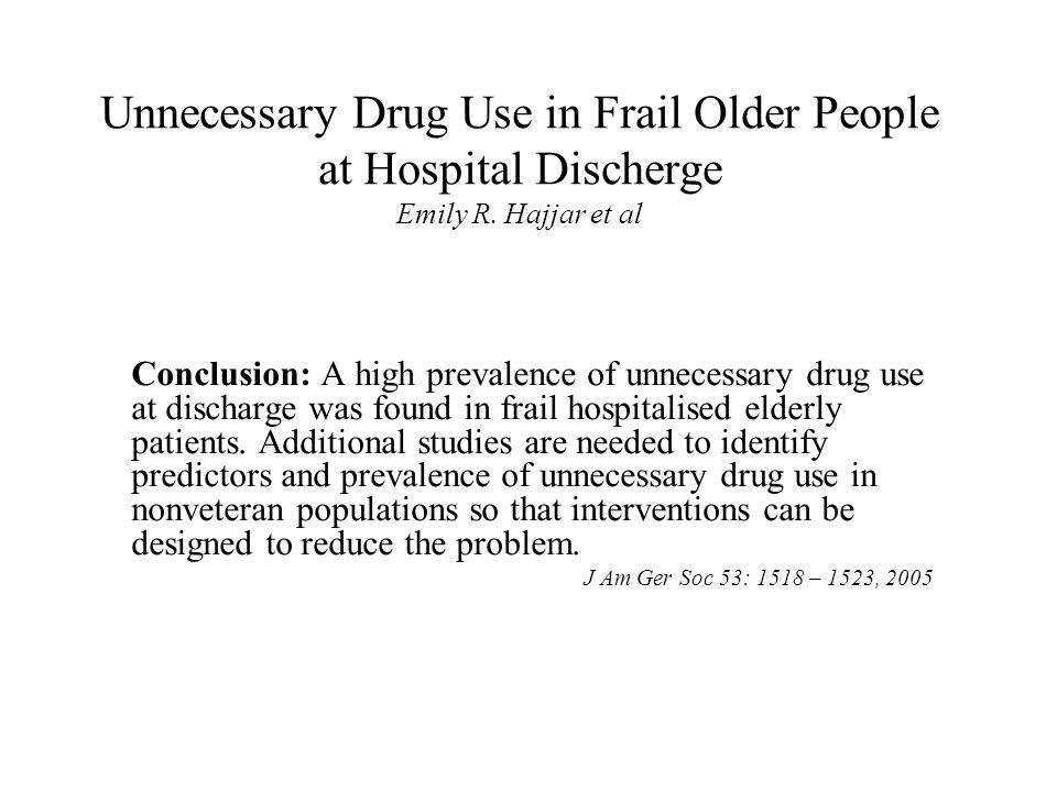 Unnecessary Drug Use in Frail Older People at Hospital Discherge Emily R. Hajjar et al Conclusion: A high prevalence of unnecessary drug use at discha