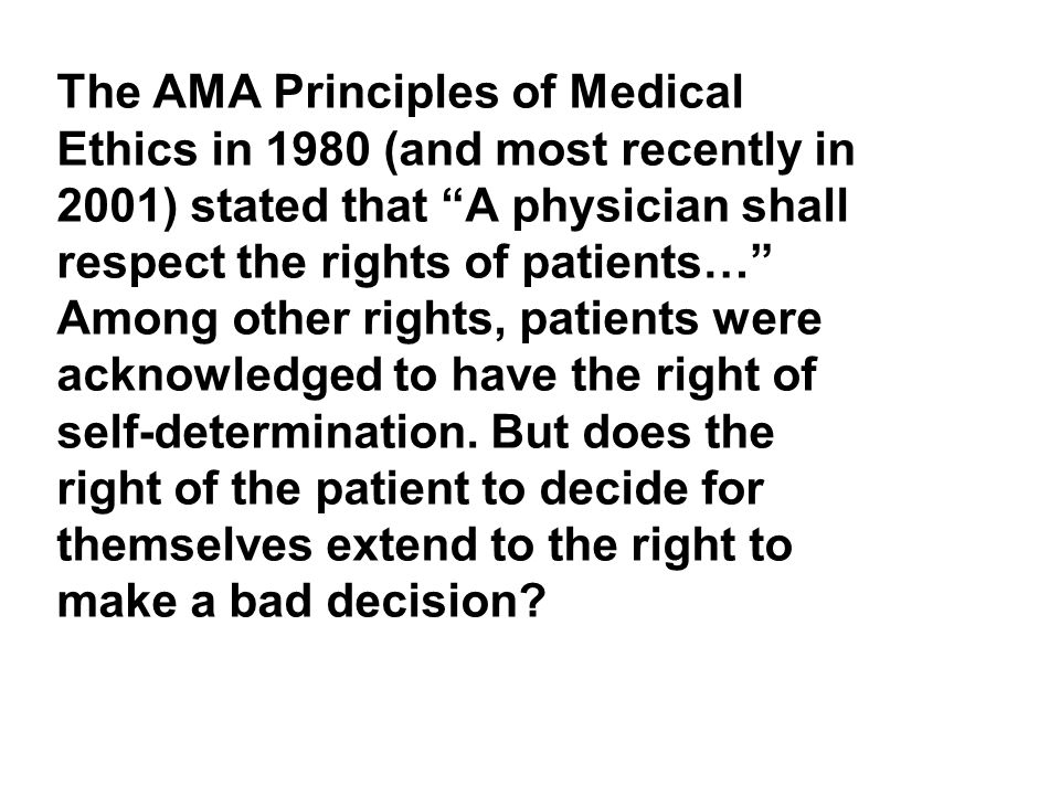 The AMA Principles of Medical Ethics in 1980 (and most recently in 2001) stated that A physician shall respect the rights of patients… Among other rights, patients were acknowledged to have the right of self-determination.