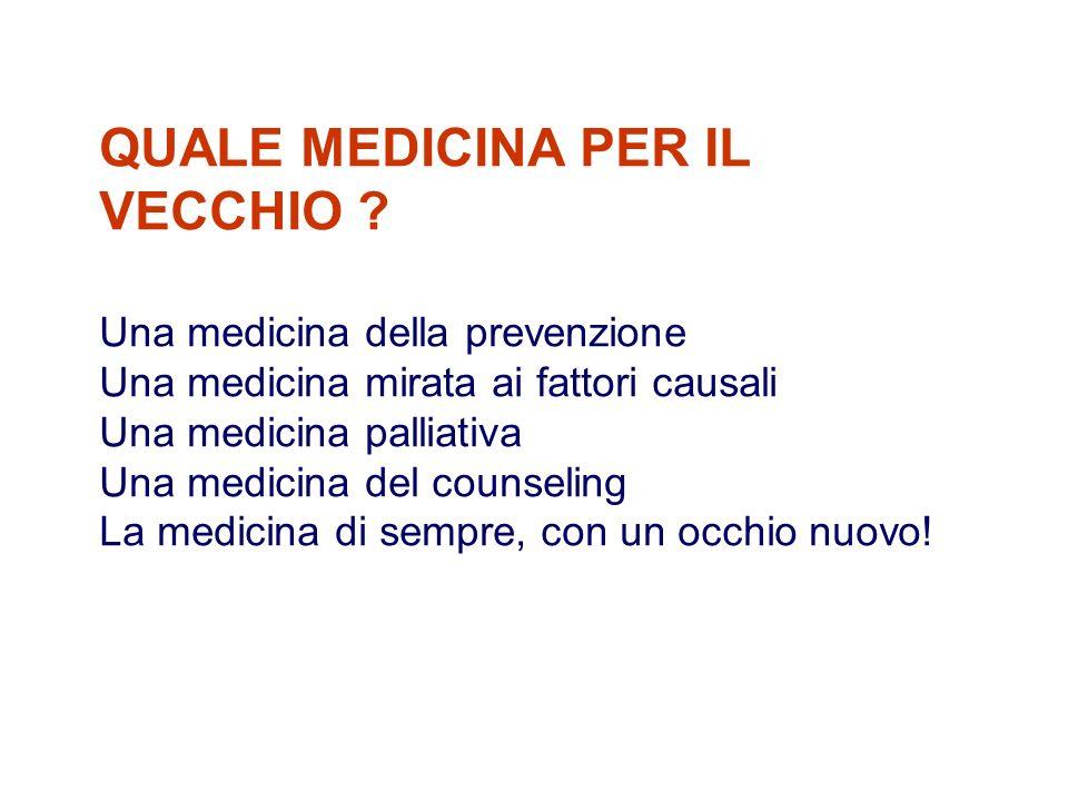 QUALE MEDICINA PER IL VECCHIO ? Una medicina della prevenzione Una medicina mirata ai fattori causali Una medicina palliativa Una medicina del counsel