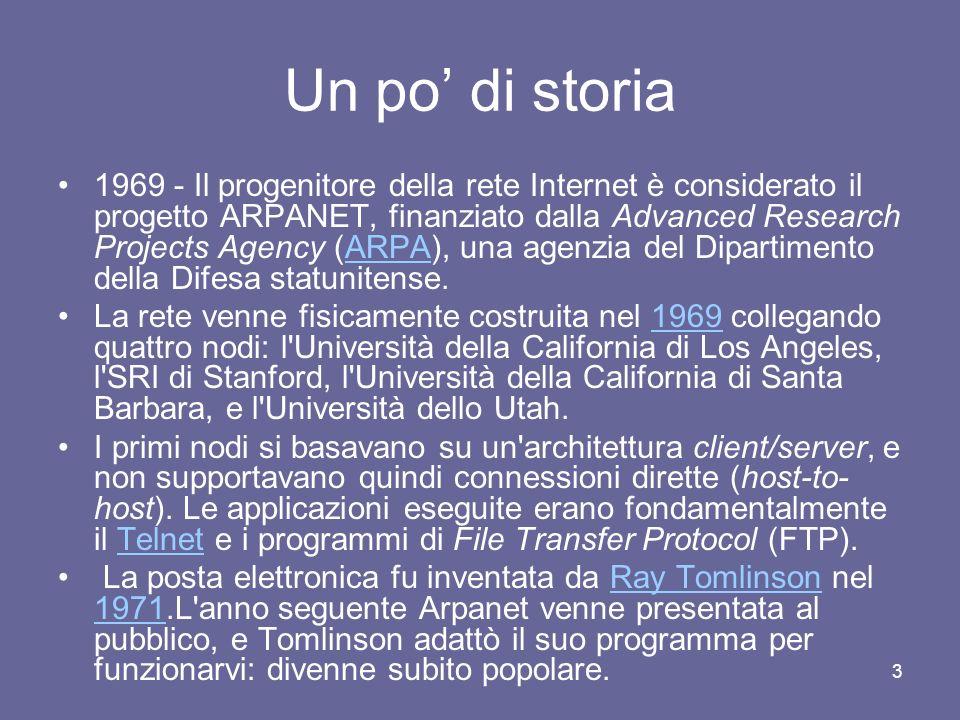 3 Un po di storia 1969 - Il progenitore della rete Internet è considerato il progetto ARPANET, finanziato dalla Advanced Research Projects Agency (ARPA), una agenzia del Dipartimento della Difesa statunitense.ARPA La rete venne fisicamente costruita nel 1969 collegando quattro nodi: l Università della California di Los Angeles, l SRI di Stanford, l Università della California di Santa Barbara, e l Università dello Utah.1969 I primi nodi si basavano su un architettura client/server, e non supportavano quindi connessioni dirette (host-to- host).