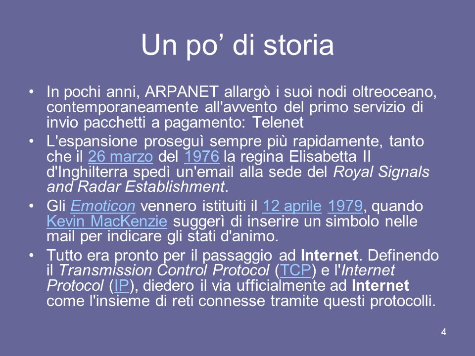 3 Un po di storia 1969 - Il progenitore della rete Internet è considerato il progetto ARPANET, finanziato dalla Advanced Research Projects Agency (ARP