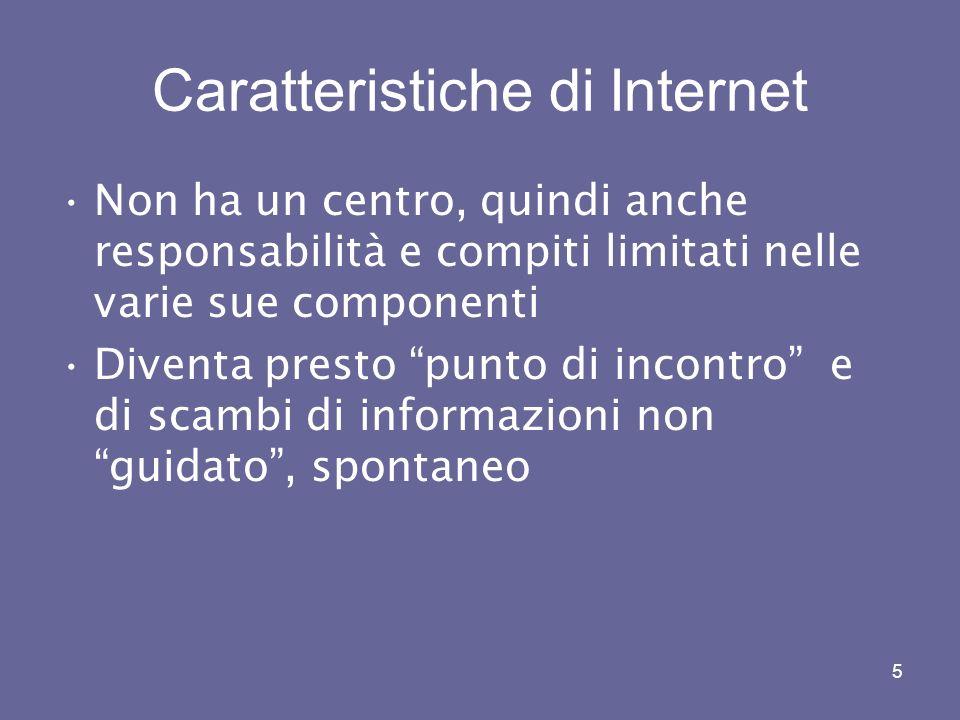 5 Caratteristiche di Internet Non ha un centro, quindi anche responsabilità e compiti limitati nelle varie sue componenti Diventa presto punto di incontro e di scambi di informazioni non guidato, spontaneo