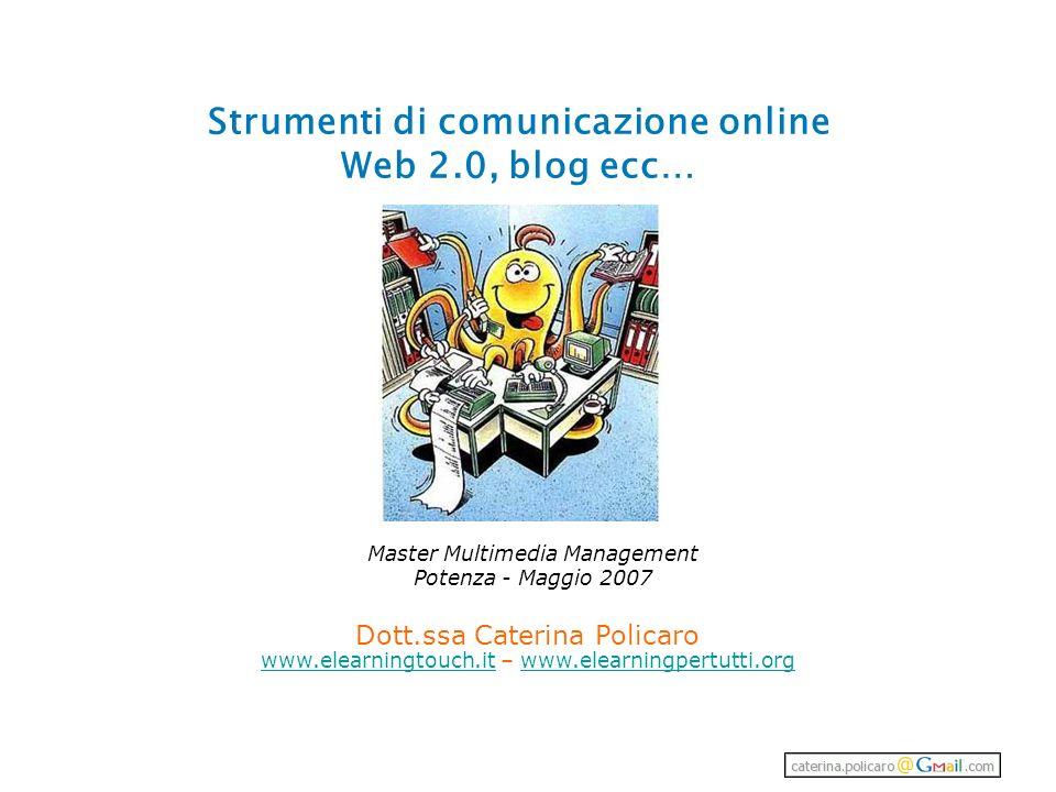 Strumenti di comunicazione online Web 2.0, blog ecc… Dott.ssa Caterina Policaro www.elearningtouch.itwww.elearningtouch.it – www.elearningpertutti.orgwww.elearningpertutti.org Master Multimedia Management Potenza - Maggio 2007