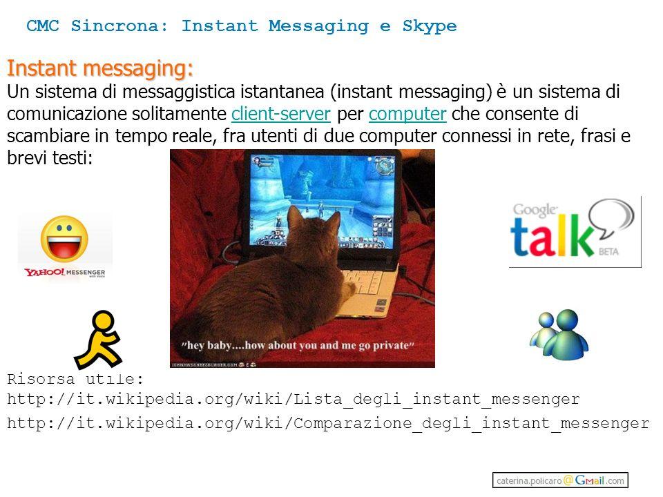 Instant messaging: Un sistema di messaggistica istantanea (instant messaging) è un sistema di comunicazione solitamente client-server per computer che consente di scambiare in tempo reale, fra utenti di due computer connessi in rete, frasi e brevi testi:client-servercomputer Risorsa utile: http://it.wikipedia.org/wiki/Lista_degli_instant_messenger http://it.wikipedia.org/wiki/Comparazione_degli_instant_messenger CMC Sincrona: Instant Messaging e Skype