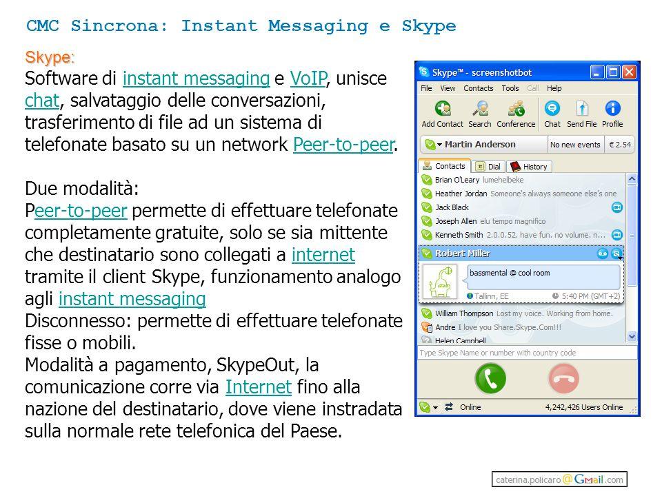 Skype: Software di instant messaging e VoIP, unisce chat, salvataggio delle conversazioni, trasferimento di file ad un sistema di telefonate basato su un network Peer-to-peer.instant messagingVoIP chatPeer-to-peer Due modalità: Peer-to-peer permette di effettuare telefonate completamente gratuite, solo se sia mittente che destinatario sono collegati a internet tramite il client Skype, funzionamento analogo agli instant messagingeer-to-peerinternetinstant messaging Disconnesso: permette di effettuare telefonate fisse o mobili.