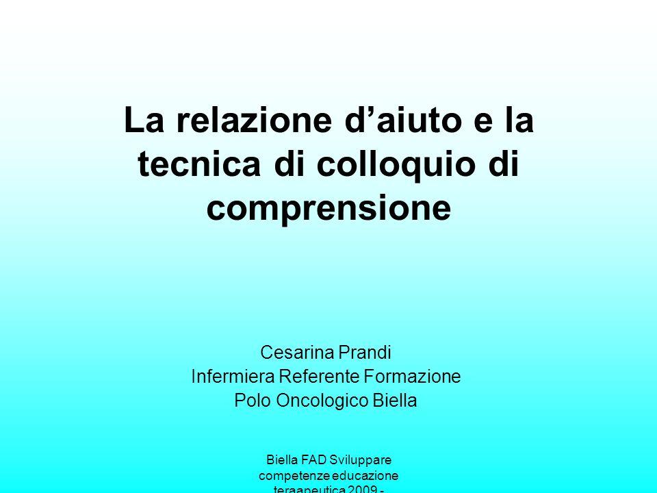 Biella FAD Sviluppare competenze educazione teraapeutica 2009 - La relazione daiuto e la tecnica di colloquio di comprensione Cesarina Prandi Infermie