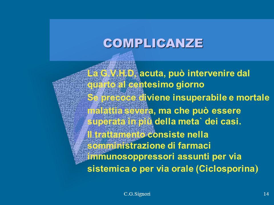 C.G.Signori14 COMPLICANZE La G.V.H.D, acuta, può intervenire dal quarto al centesimo giorno Se precoce diviene insuperabile e mortale malattia severa, ma che può essere superata in più della meta` dei casi.