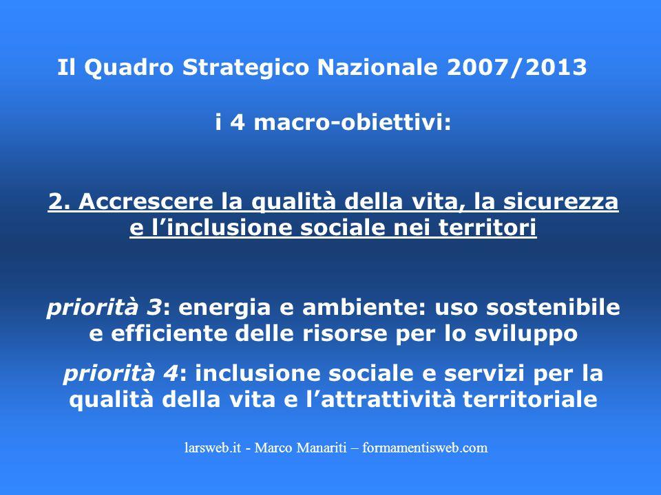 larsweb.it - Marco Manariti – formamentisweb.com Il Quadro Strategico Nazionale 2007/2013 i 4 macro-obiettivi: 2. Accrescere la qualità della vita, la