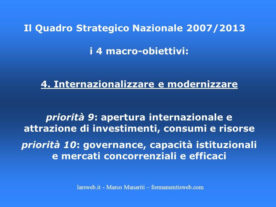larsweb.it - Marco Manariti – formamentisweb.com Il Quadro Strategico Nazionale 2007/2013 i 4 macro-obiettivi: 4. Internazionalizzare e modernizzare p