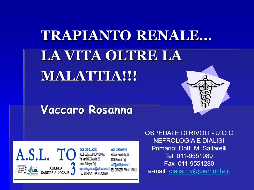 TRAPIANTO RENALE… LA VITA OLTRE LA MALATTIA!!! Vaccaro Rosanna OSPEDALE DI RIVOLI - U.O.C. NEFROLOGIA E DIALISI Primario: Dott. M. Saltarelli Tel. 011
