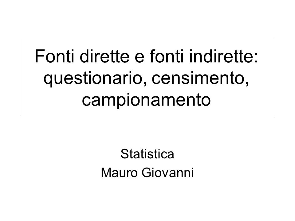Fonti dirette e fonti indirette: questionario, censimento, campionamento Statistica Mauro Giovanni