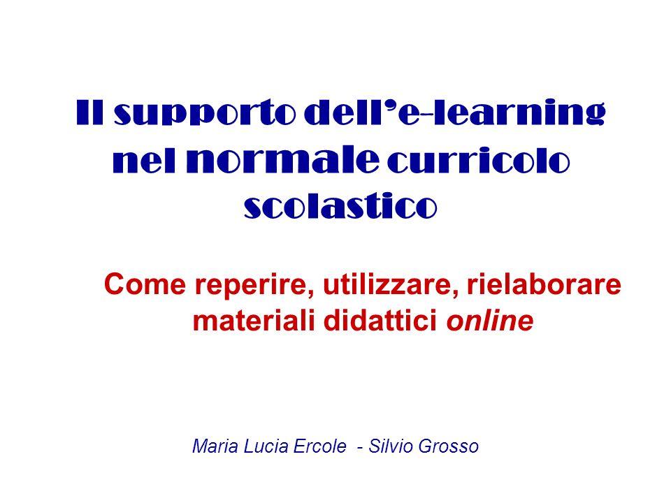 Il supporto delle-learning nel normale curricolo scolastico Come reperire, utilizzare, rielaborare materiali didattici online Maria Lucia Ercole - Silvio Grosso