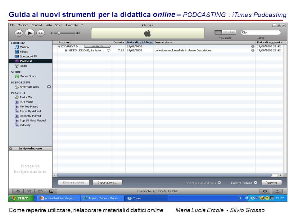 Guida ai nuovi strumenti per la didattica online – PODCASTING : iTunes Podcasting Come reperire,utilizzare, rielaborare materiali didattici online Maria Lucia Ercole - Silvio Grosso