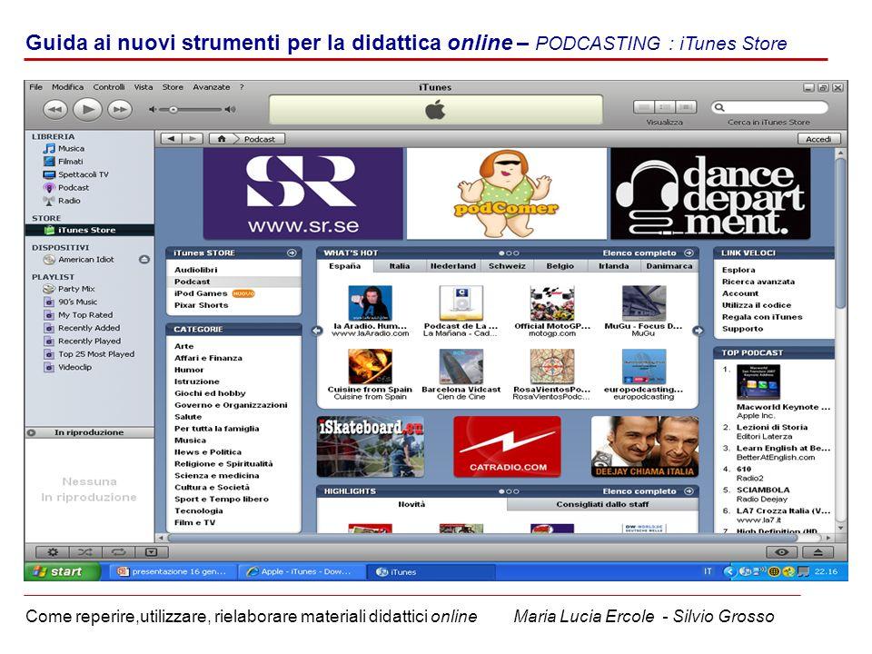 Guida ai nuovi strumenti per la didattica online – PODCASTING : iTunes Store Come reperire,utilizzare, rielaborare materiali didattici online Maria Lucia Ercole - Silvio Grosso
