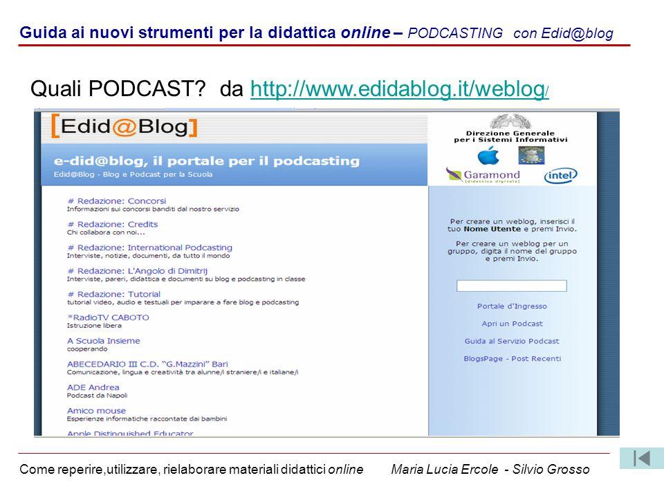Guida ai nuovi strumenti per la didattica online – PODCASTING con Edid@blog Come reperire,utilizzare, rielaborare materiali didattici online Maria Lucia Ercole - Silvio Grosso Quali PODCAST.