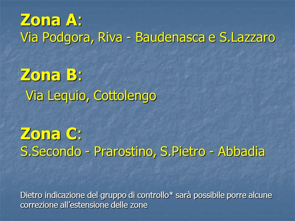 Zona A: Via Podgora, Riva - Baudenasca e S.Lazzaro Zona B: Via Lequio, Cottolengo Zona C: S.Secondo - Prarostino, S.Pietro - Abbadia Dietro indicazion
