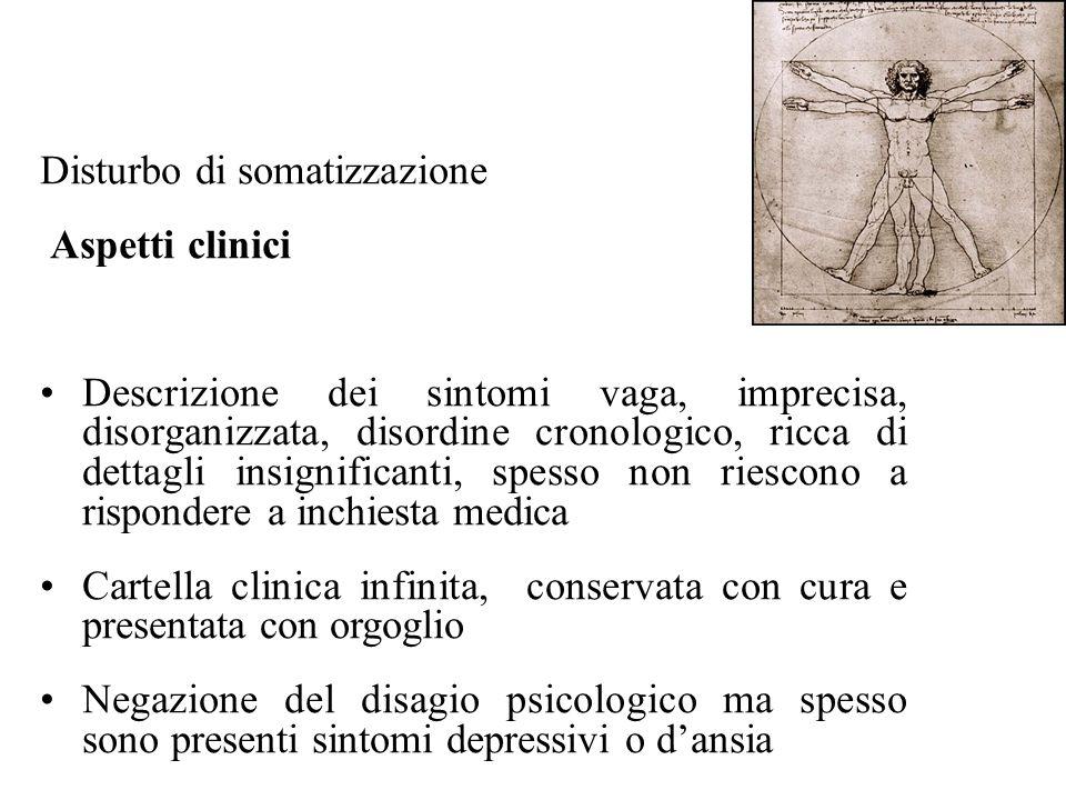 Disturbo di somatizzazione Aspetti clinici Descrizione dei sintomi vaga, imprecisa, disorganizzata, disordine cronologico, ricca di dettagli insignifi