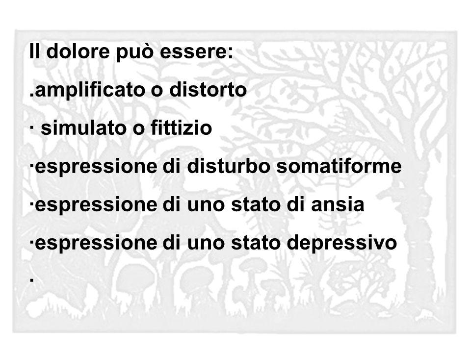 Il dolore può essere:.amplificato o distorto · simulato o fittizio ·espressione di disturbo somatiforme ·espressione di uno stato di ansia ·espression