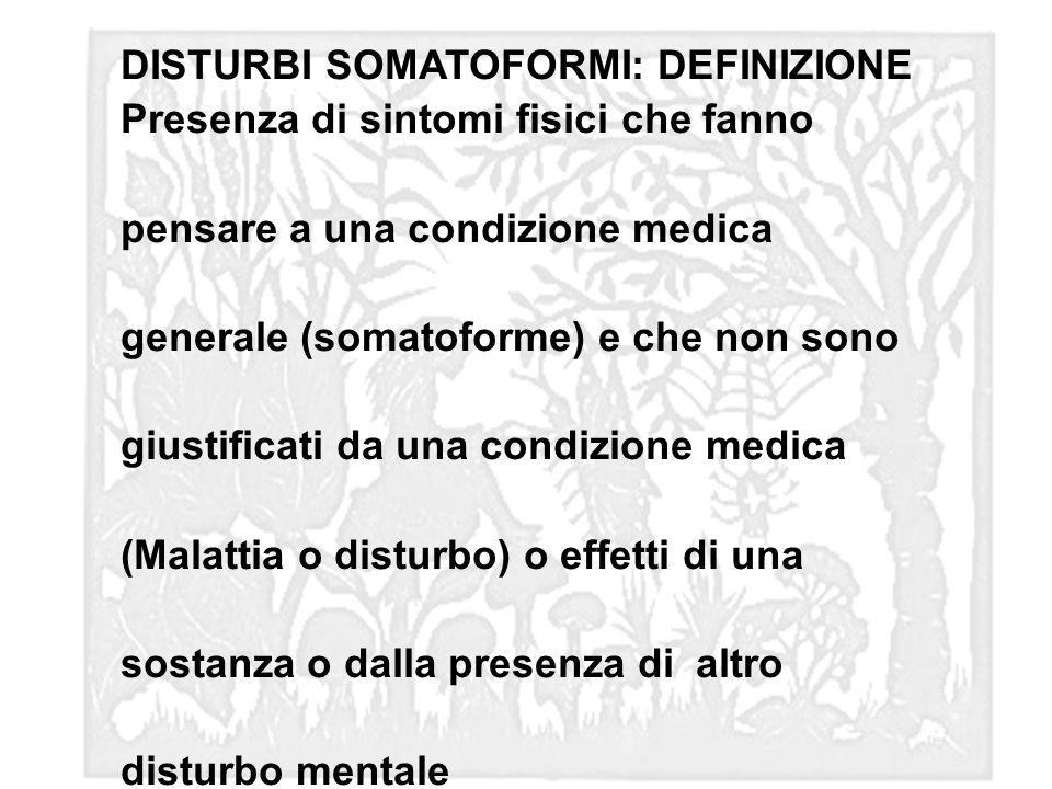 DISTURBI SOMATOFORMI: DEFINIZIONE Presenza di sintomi fisici che fanno pensare a una condizione medica generale (somatoforme) e che non sono giustific