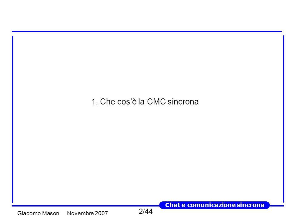 13/44 Novembre 2007Giacomo Mason Chat e comunicazione sincrona - Chat e instant messaging - Gli strumenti per comunicare in chat sono sostanzialmente di due tipi Instant messagingAmbienti di chat