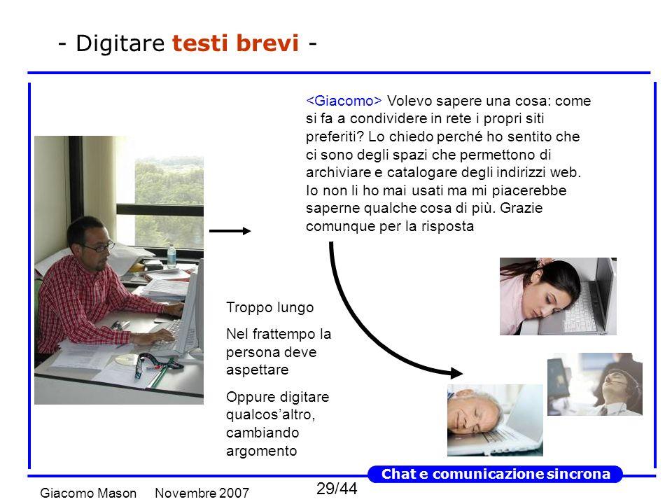 29/44 Novembre 2007Giacomo Mason Chat e comunicazione sincrona - Digitare testi brevi - Volevo sapere una cosa: come si fa a condividere in rete i propri siti preferiti.