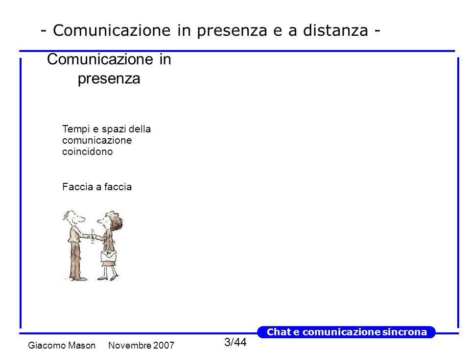 3/44 Novembre 2007Giacomo Mason Chat e comunicazione sincrona Tempi e spazi della comunicazione coincidono Faccia a faccia Comunicazione in presenza - Comunicazione in presenza e a distanza -