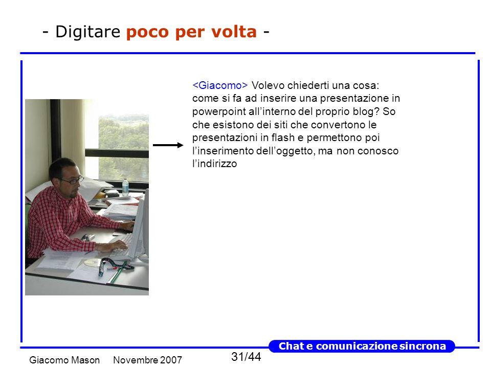 31/44 Novembre 2007Giacomo Mason Chat e comunicazione sincrona - Digitare poco per volta - Volevo chiederti una cosa: come si fa ad inserire una presentazione in powerpoint allinterno del proprio blog.