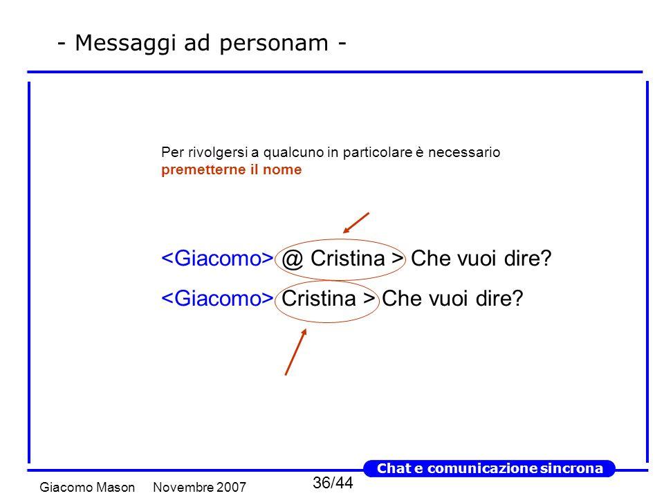 36/44 Novembre 2007Giacomo Mason Chat e comunicazione sincrona - Messaggi ad personam - Per rivolgersi a qualcuno in particolare è necessario premetterne il nome @ Cristina > Che vuoi dire.